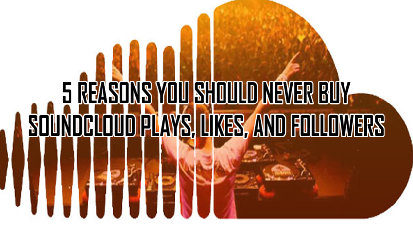 5 Reasons You Should Never Buy SoundCloud Plays, Likes, And Followers